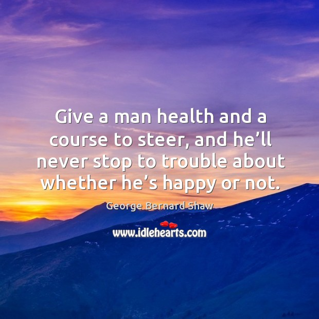 Give a man health and a course to steer, and he'll never stop to trouble about whether he's happy or not. Image