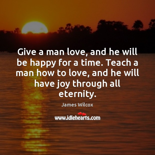 Give a man love, and he will be happy for a time. Image