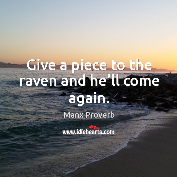 Give a piece to the raven and he'll come again. Manx Proverbs Image