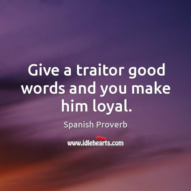 Image, Give a traitor good words and you make him loyal.