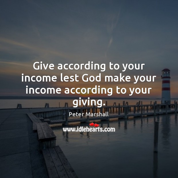 Give according to your income lest God make your income according to your giving. Peter Marshall Picture Quote