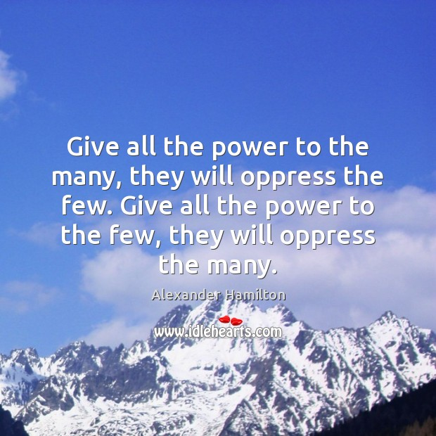 Give all the power to the many, they will oppress the few. Alexander Hamilton Picture Quote