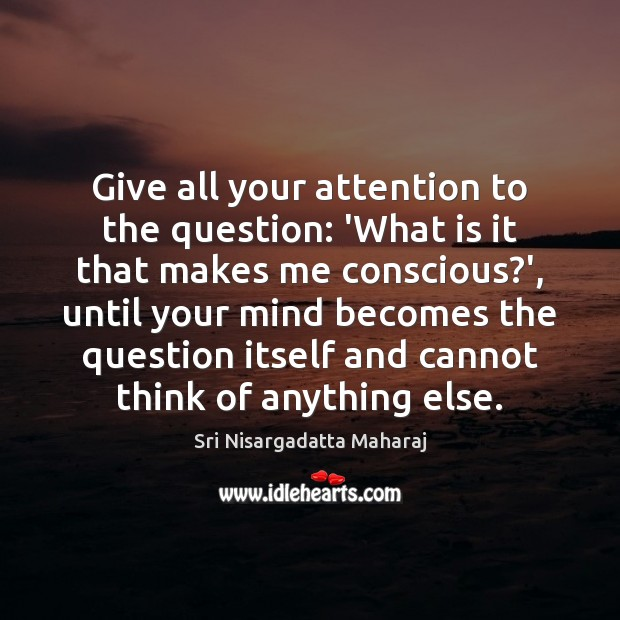 Give all your attention to the question: 'What is it that makes Sri Nisargadatta Maharaj Picture Quote