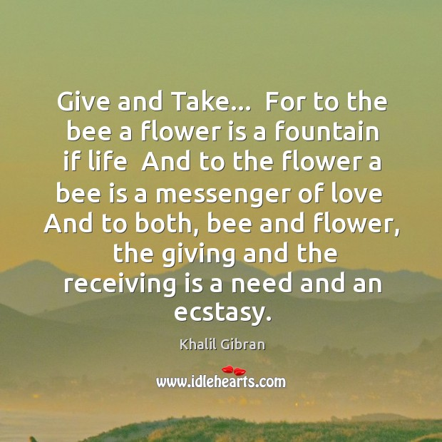 Image, Give and Take…  For to the bee a flower is a fountain