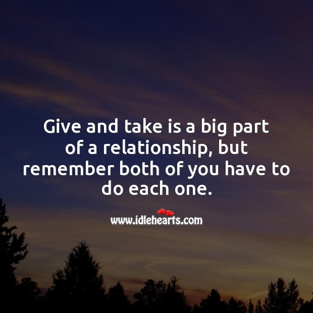 Image, Give and take is a big part of a relationship, but remember both of you have to do each one.