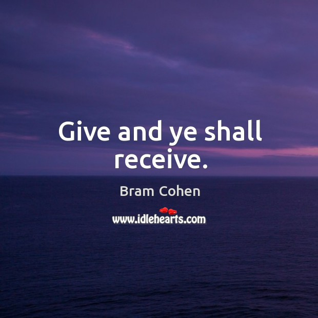 Give and ye shall receive. Bram Cohen Picture Quote