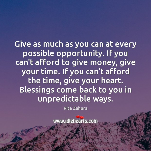 Give as much as you can at every possible opportunity. If you Rita Zahara Picture Quote