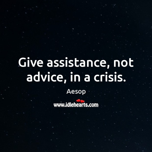 Give assistance, not advice, in a crisis. Aesop Picture Quote