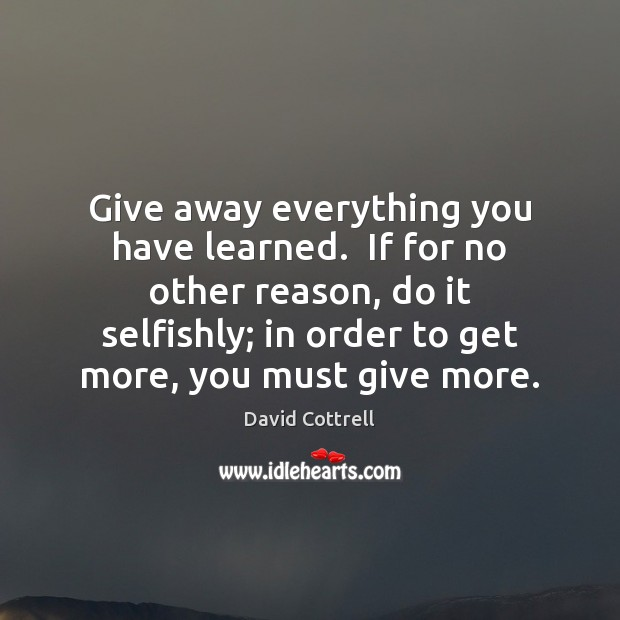 Give away everything you have learned.  If for no other reason, do David Cottrell Picture Quote