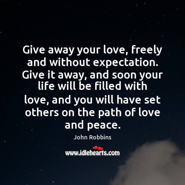 Give away your love, freely and without expectation. Give it away, and John Robbins Picture Quote