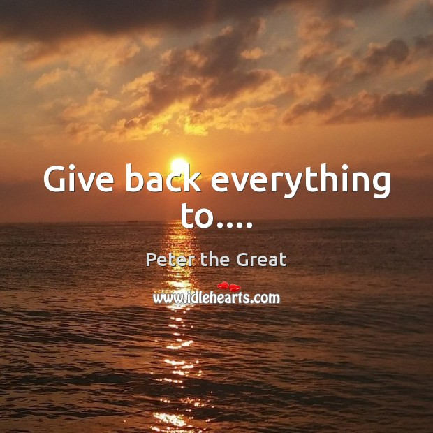 Give back everything to…. Peter the Great Picture Quote