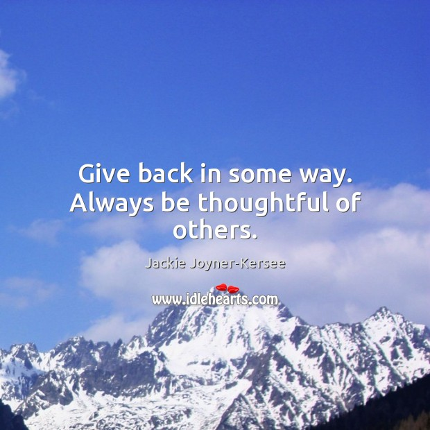 Give back in some way. Always be thoughtful of others. Image