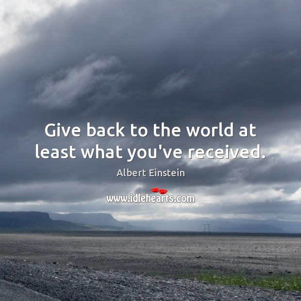 Give back to the world at least what you've received. Albert Einstein Picture Quote