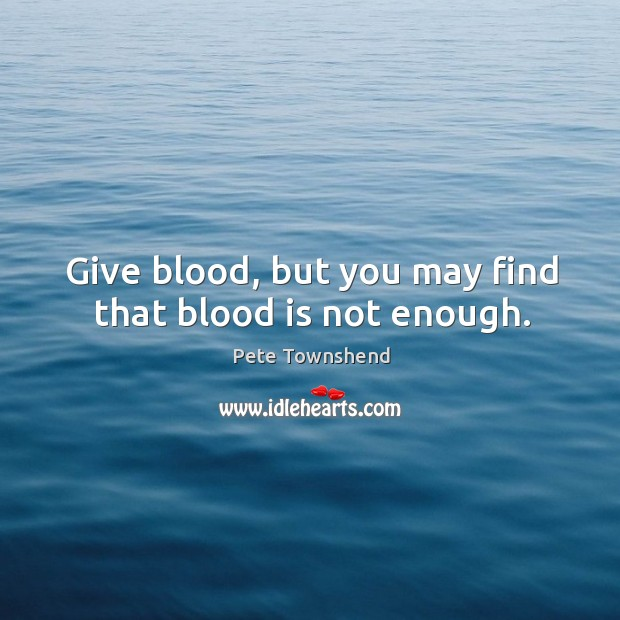 Give blood, but you may find that blood is not enough. Image