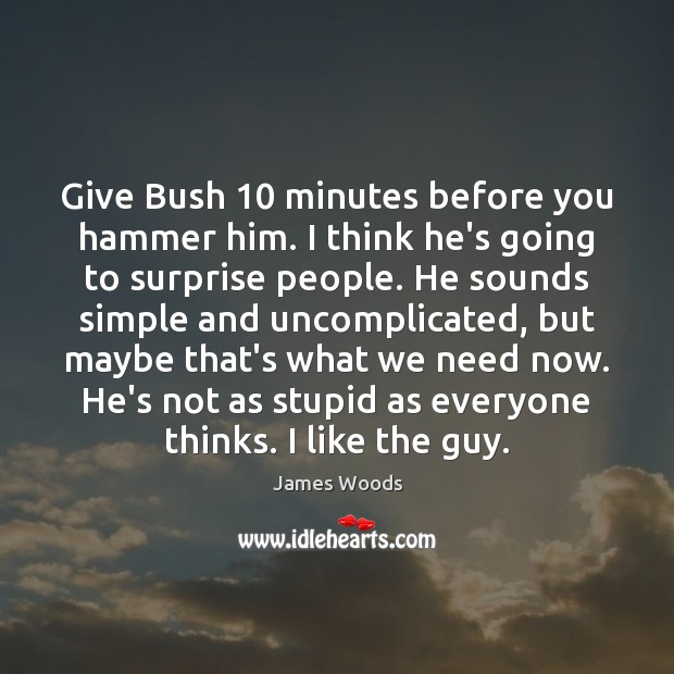 Give Bush 10 minutes before you hammer him. I think he's going to James Woods Picture Quote