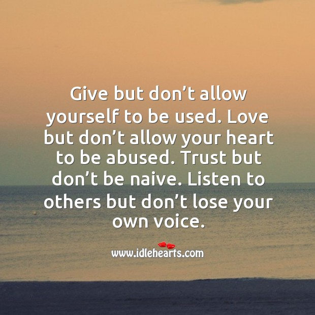 Give but don't allow yourself to be used. Love but don't allow your heart to be abused. Image
