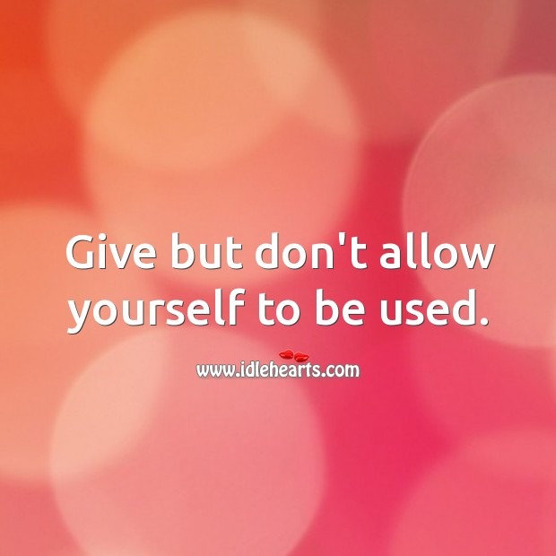 Image, Give but don't allow yourself to be used.