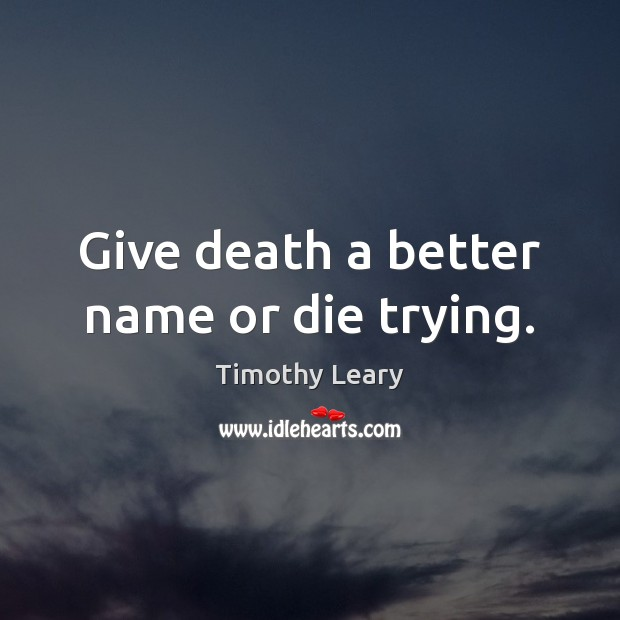 Give death a better name or die trying. Timothy Leary Picture Quote