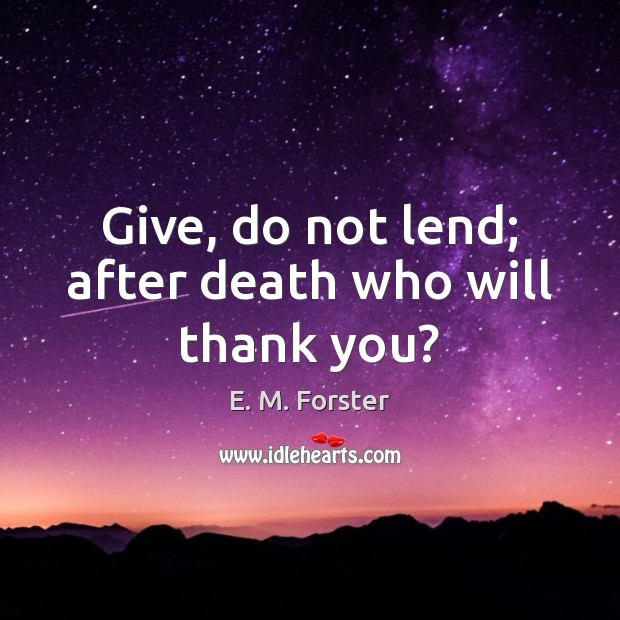 Give, do not lend; after death who will thank you? E. M. Forster Picture Quote