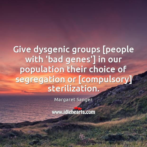 Give dysgenic groups [people with 'bad genes'] in our population their choice Image