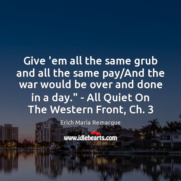 Give 'em all the same grub and all the same pay/And Erich Maria Remarque Picture Quote
