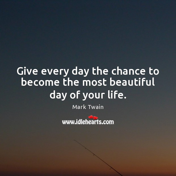 Image, Give every day the chance to become the most beautiful day of your life.