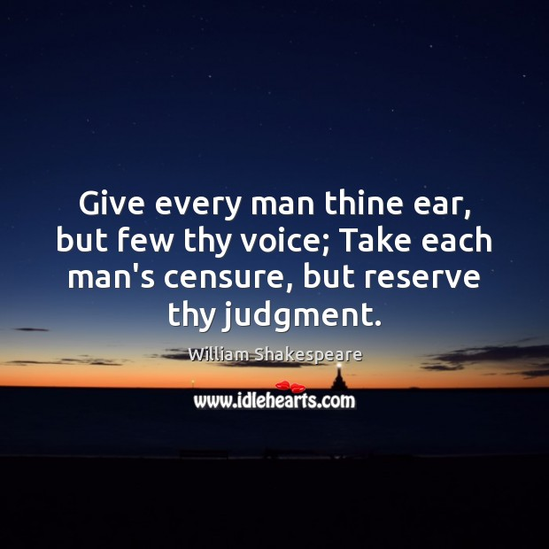 Give every man thine ear, but few thy voice; Take each man's William Shakespeare Picture Quote