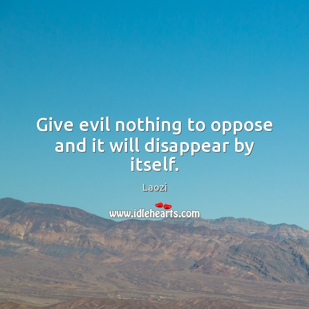 Image, Give evil nothing to oppose and it will disappear by itself.