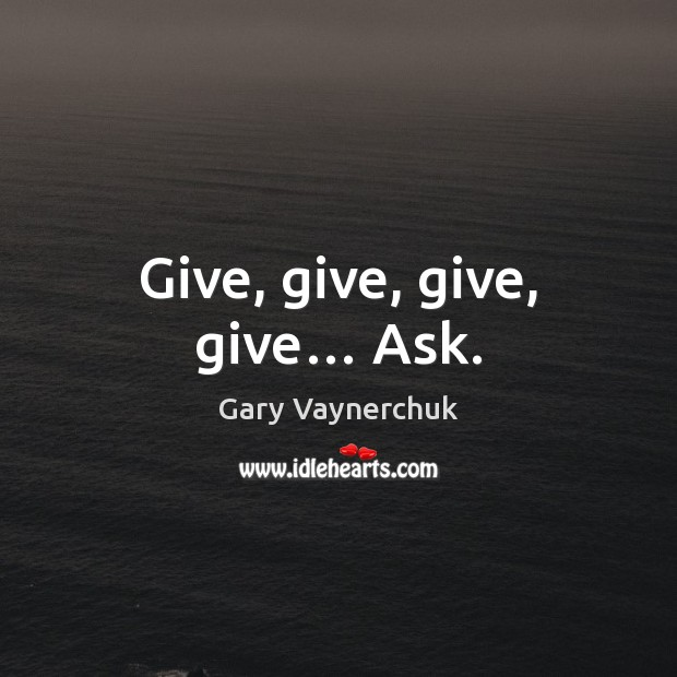 Image, Give, give, give, give… Ask.