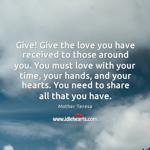 Image, Give! Give the love you have received to those around you. You