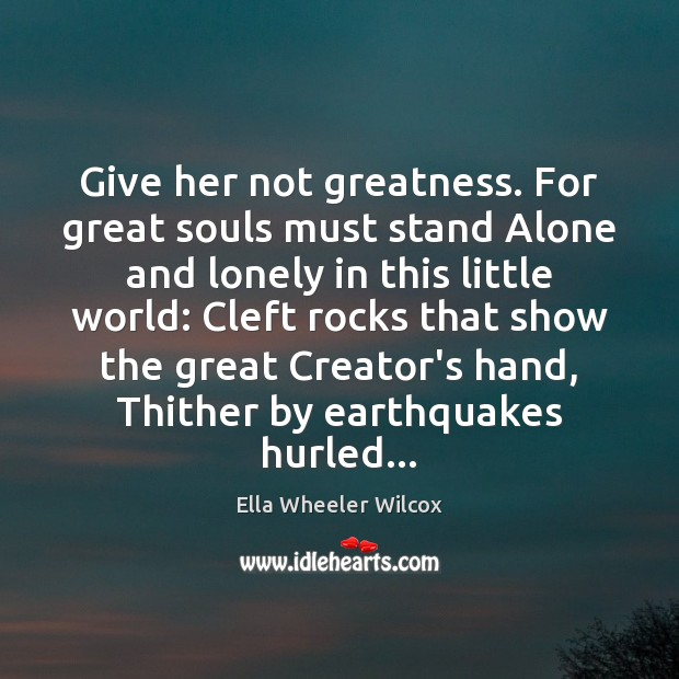 Give her not greatness. For great souls must stand Alone and lonely Ella Wheeler Wilcox Picture Quote