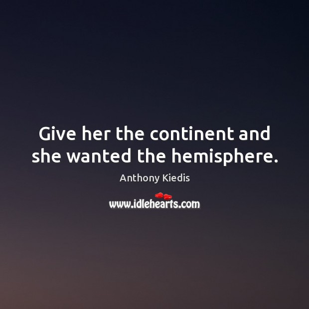 Give her the continent and she wanted the hemisphere. Anthony Kiedis Picture Quote