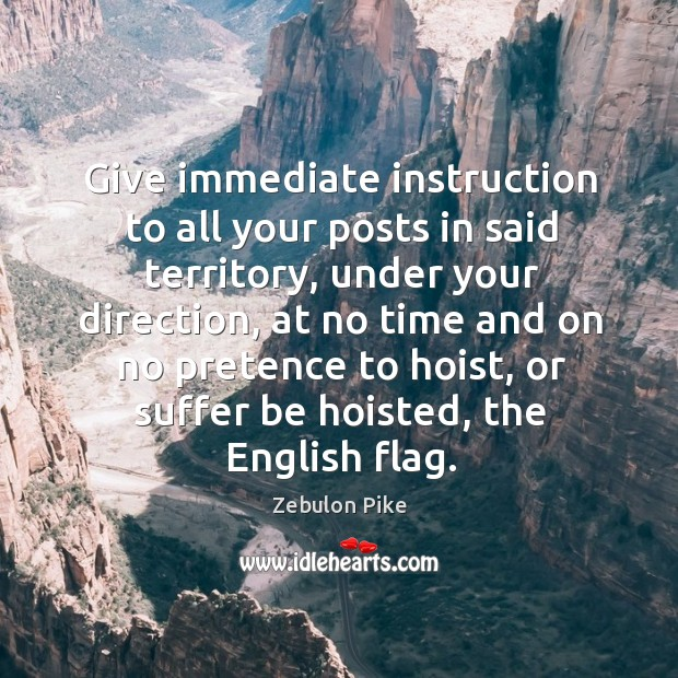 Give immediate instruction to all your posts in said territory, under your direction Zebulon Pike Picture Quote