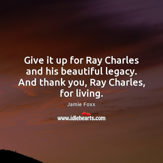 Give it up for Ray Charles and his beautiful legacy. And thank Jamie Foxx Picture Quote