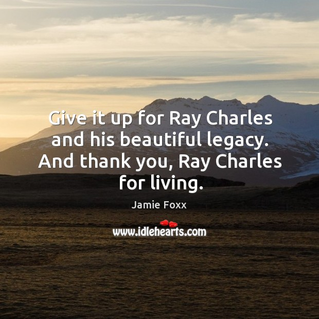 Image, Give it up for ray charles and his beautiful legacy. And thank you, ray charles for living.