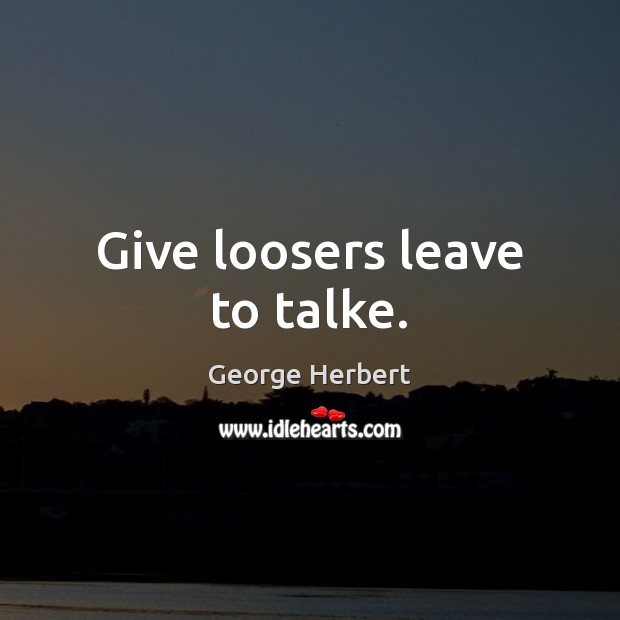 Give loosers leave to talke. Image