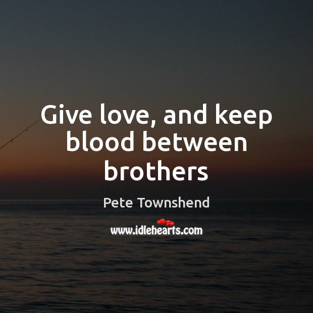 Give love, and keep blood between brothers Pete Townshend Picture Quote