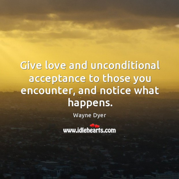 Image, Give love and unconditional acceptance to those you encounter, and notice what happens.