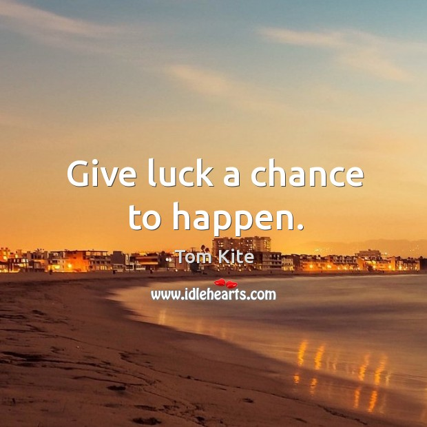 Give luck a chance to happen. Tom Kite Picture Quote