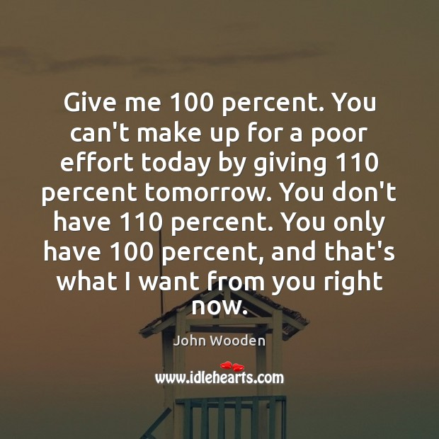 Give me 100 percent. You can't make up for a poor effort today John Wooden Picture Quote