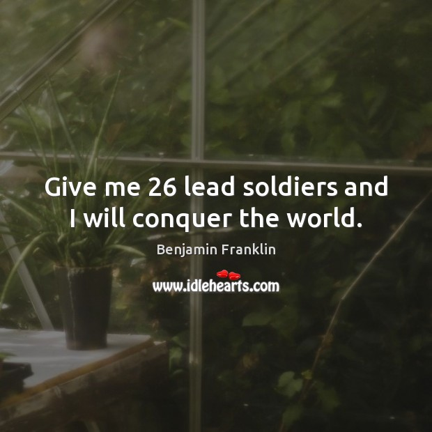 Image, Give me 26 lead soldiers and I will conquer the world.