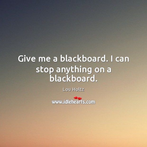 Give me a blackboard. I can stop anything on a blackboard. Lou Holtz Picture Quote