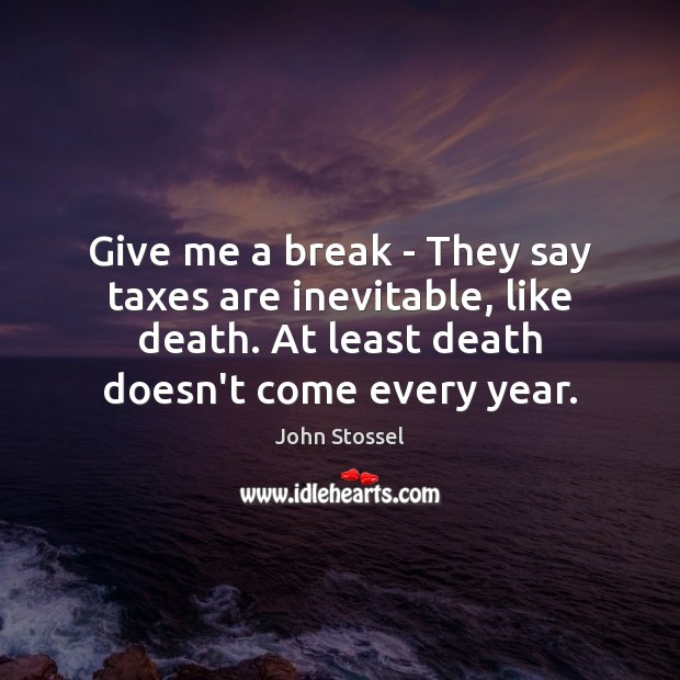 Give me a break – They say taxes are inevitable, like death. Image