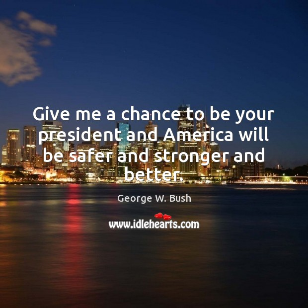 Give me a chance to be your president and America will be safer and stronger and better. Image