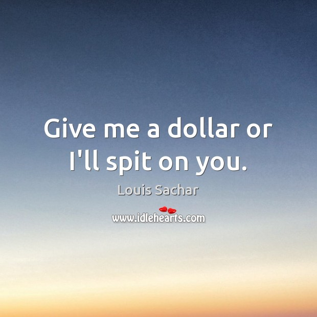 Give me a dollar or I'll spit on you. Louis Sachar Picture Quote