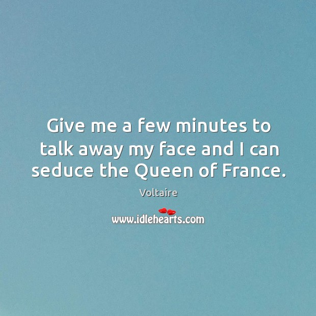 Give me a few minutes to talk away my face and I can seduce the Queen of France. Image