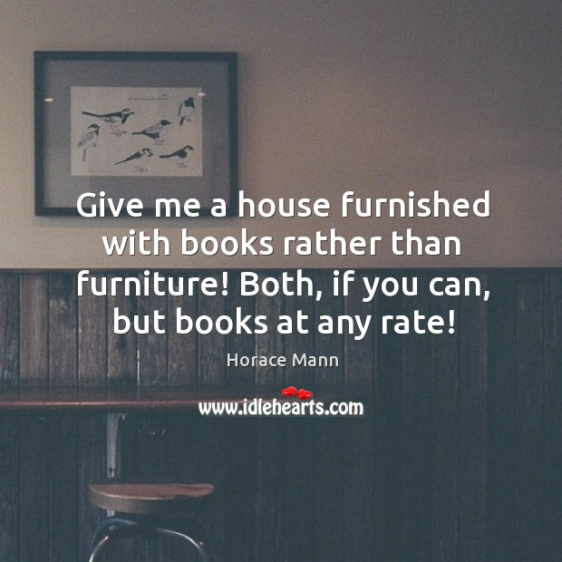 Give me a house furnished with books rather than furniture! Both, if Image