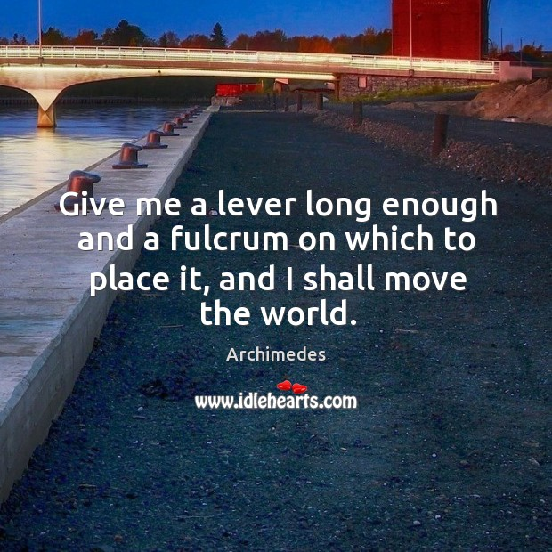 Image, Give me a lever long enough and a fulcrum on which to place it, and I shall move the world.