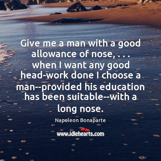 Give me a man with a good allowance of nose, . . . when I Napoleon Bonaparte Picture Quote