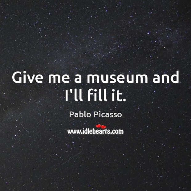 Give me a museum and I'll fill it. Pablo Picasso Picture Quote